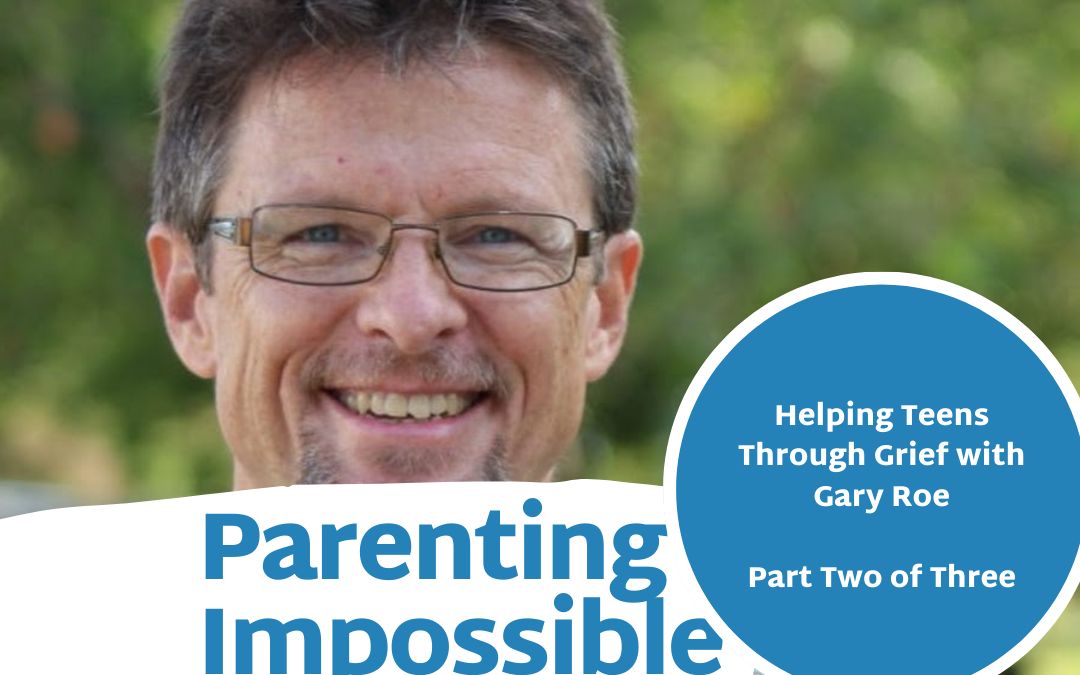 Episode 82: Part Two of Three  with Gary Roe: Helping Teens Through Grief